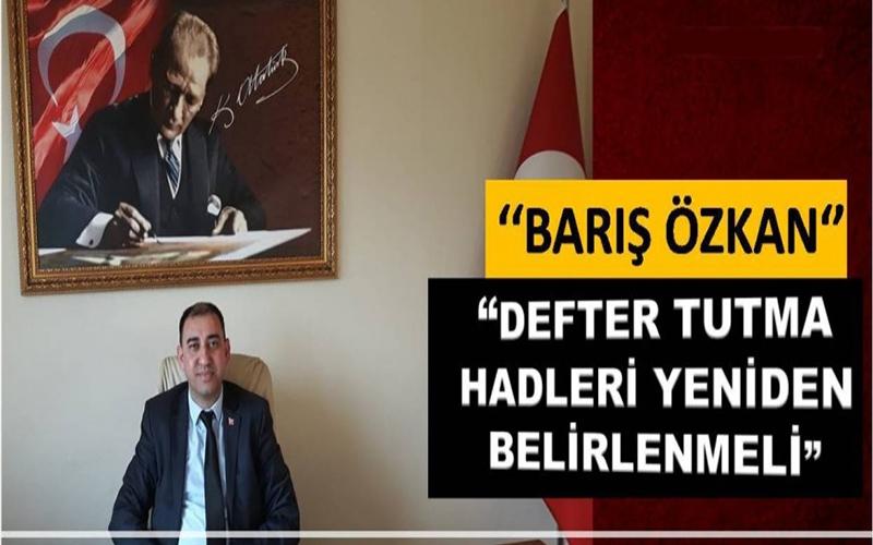 ÖZKAN: ''DEFTER TUTMA HADLERİ YENİDEN BELİRLENMELİ''