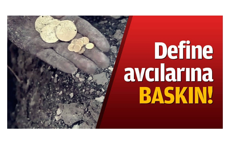 DEFİNE AVCILARINA BASKIN
